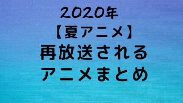【2020】夏アニメ再放送されるアニメをまとめてみた